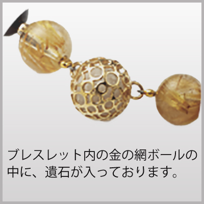ブレスレットの中の金の網ボールの部分に「遺石」が入っています。